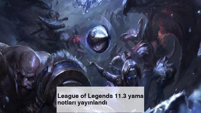 League of Legends 11.3 yama notları yayınlandı