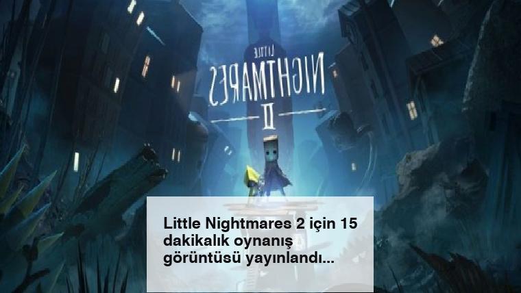 Little Nightmares 2 için 15 dakikalık oynanış görüntüsü yayınlandı