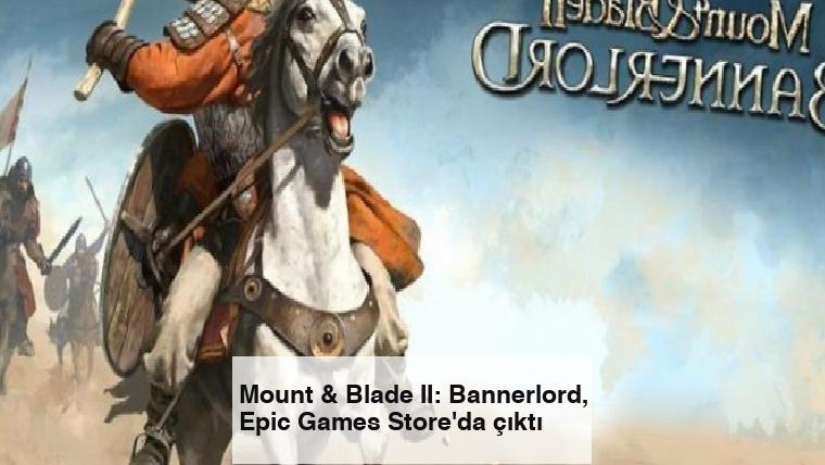 Mount & Blade II: Bannerlord, Epic Games Store'da çıktı