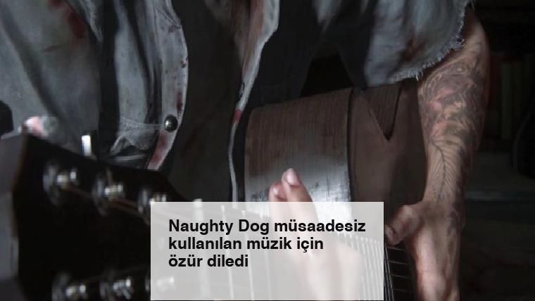 Naughty Dog müsaadesiz kullanılan müzik için özür diledi