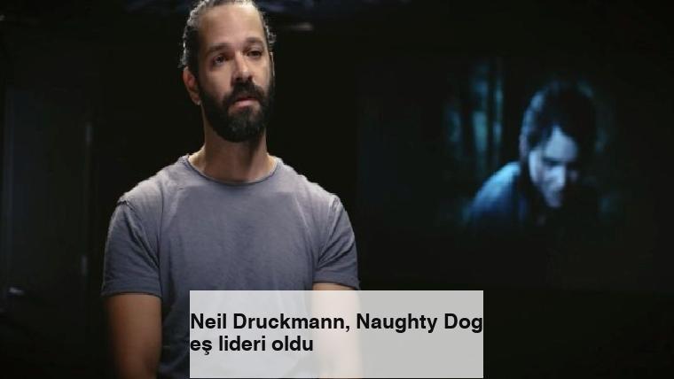 Neil Druckmann, Naughty Dog eş lideri oldu