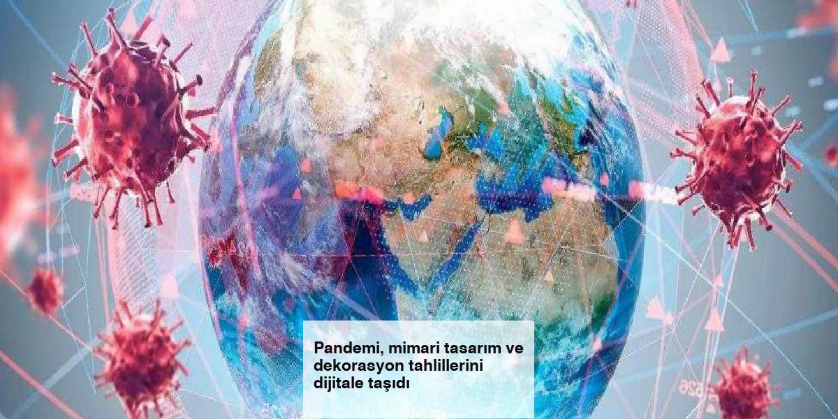 Pandemi, mimari tasarım ve dekorasyon tahlillerini dijitale taşıdı