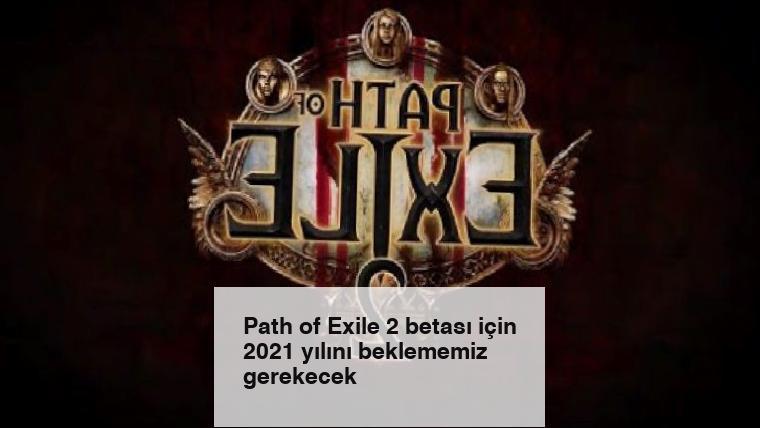 Path of Exile 2 betası için 2021 yılını beklememiz gerekecek