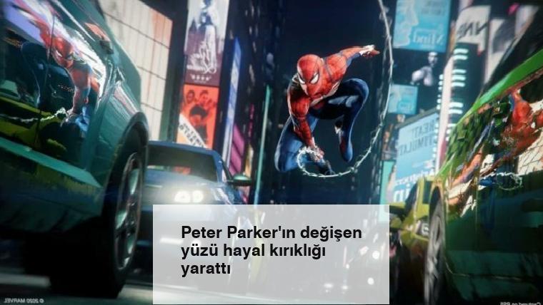 Peter Parker'ın değişen yüzü hayal kırıklığı yarattı