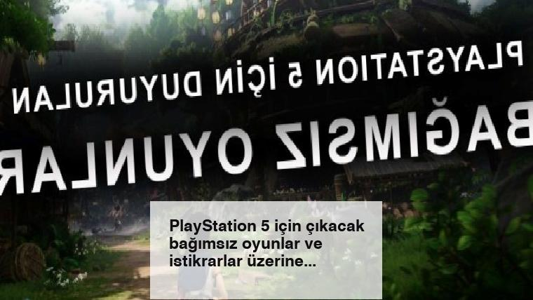 PlayStation 5 için çıkacak bağımsız oyunlar ve istikrarlar üzerine