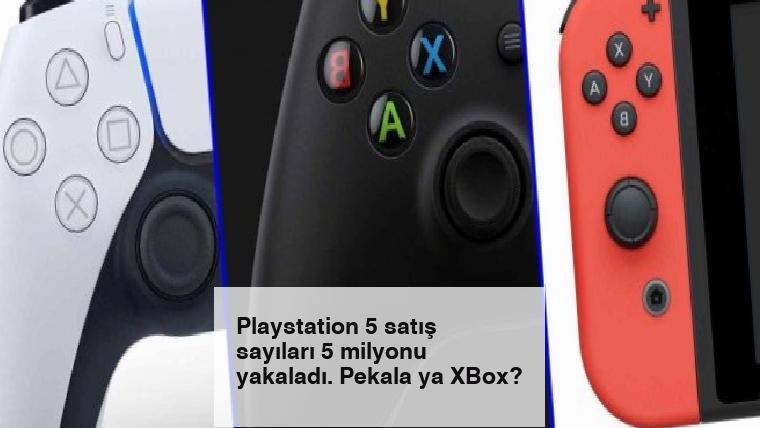 Playstation 5 satış sayıları 5 milyonu yakaladı. Pekala ya XBox?