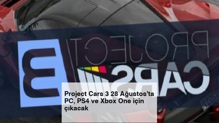 Project Cars 3 28 Ağustos'ta PC, PS4 ve Xbox One için çıkacak