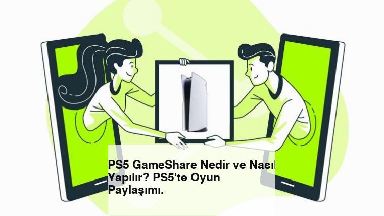 PS5 GameShare Nedir ve Nasıl Yapılır? PS5'te Oyun Paylaşımı.