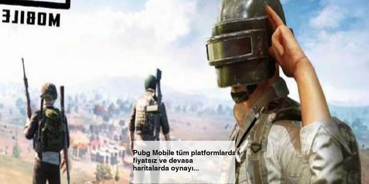 Pubg Mobile tüm platformlarda fiyatsız ve devasa haritalarda oynayın