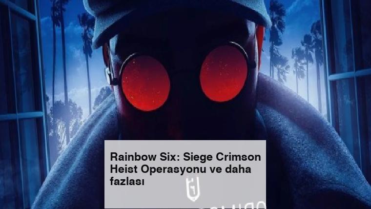 Rainbow Six: Siege Crimson Heist Operasyonu ve daha fazlası