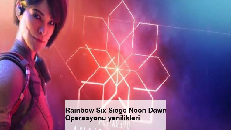 Rainbow Six Siege Neon Dawn Operasyonu yenilikleri