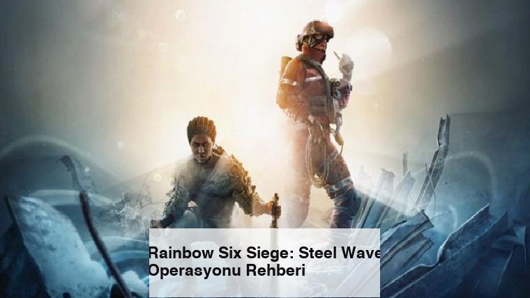 Rainbow Six Siege: Steel Wave Operasyonu Rehberi