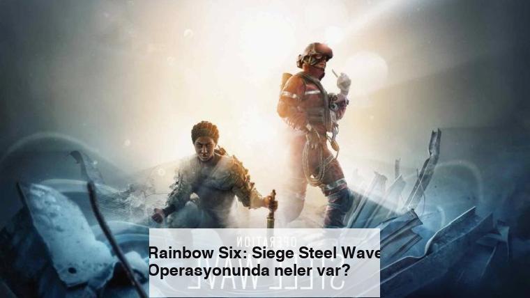 Rainbow Six: Siege Steel Wave Operasyonunda neler var?