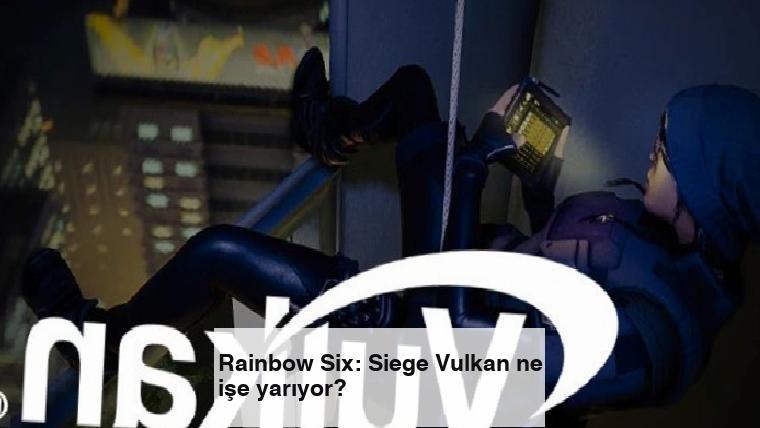 Rainbow Six: Siege Vulkan ne işe yarıyor?
