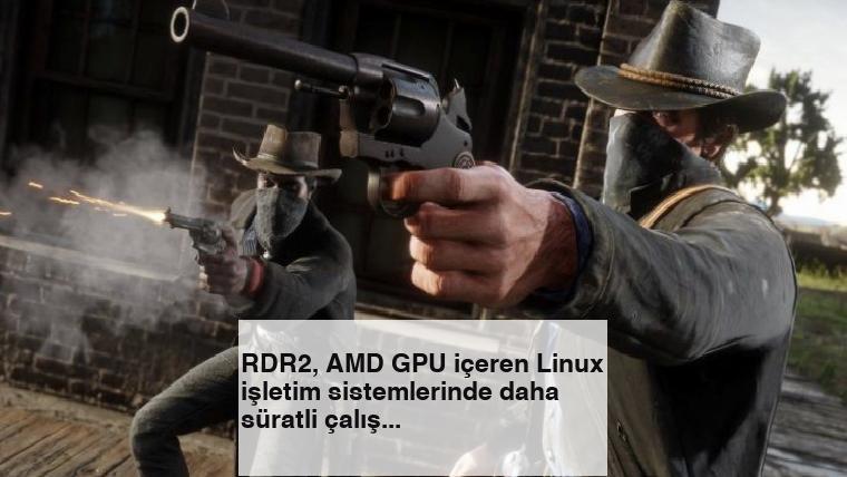 RDR2, AMD GPU içeren Linux işletim sistemlerinde daha süratli çalışıyor