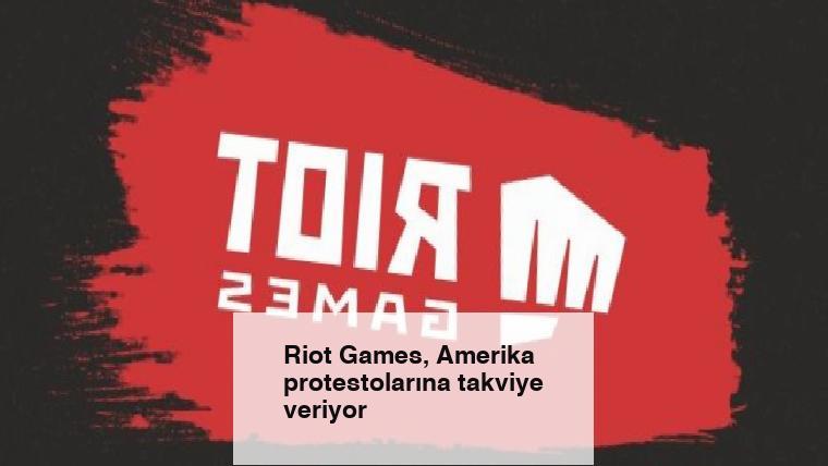 Riot Games, Amerika protestolarına takviye veriyor