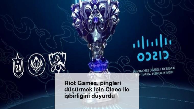 Riot Games, pingleri düşürmek için Cisco ile işbirliğini duyurdu