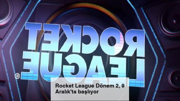 Rocket League Dönem 2, 9 Aralık'ta başlıyor