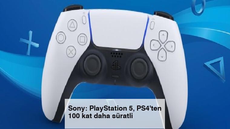 Sony: PlayStation 5, PS4'ten 100 kat daha süratli
