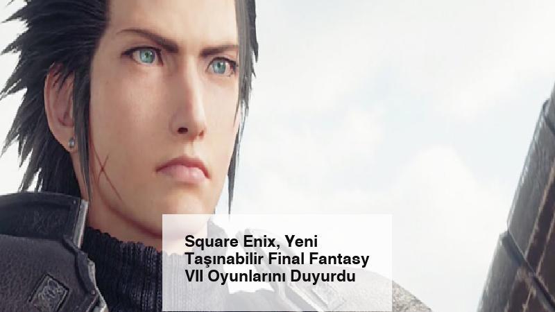 Square Enix, Yeni Taşınabilir Final Fantasy VII Oyunlarını Duyurdu
