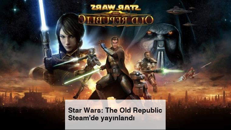 Star Wars: The Old Republic Steam'de yayınlandı