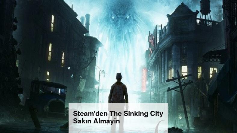 Steam'den The Sinking City Sakın Almayin