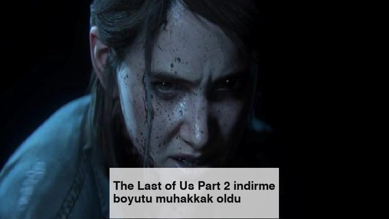 The Last of Us Part 2 indirme boyutu muhakkak oldu