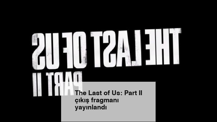 The Last of Us: Part II çıkış fragmanı yayınlandı
