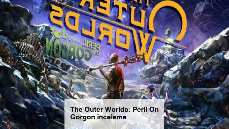 The Outer Worlds: Peril On Gorgon inceleme