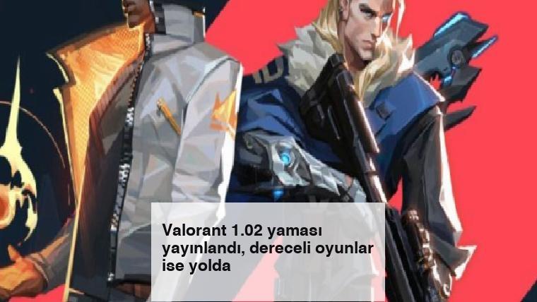 Valorant 1.02 yaması yayınlandı, dereceli oyunlar ise yolda