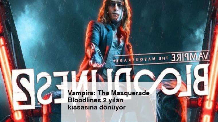 Vampire: The Masquerade Bloodlines 2 yılan kıssasına dönüyor