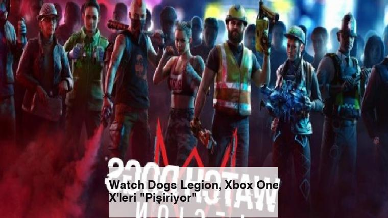 "Watch Dogs Legion, Xbox One X'leri ""Pişiriyor"""