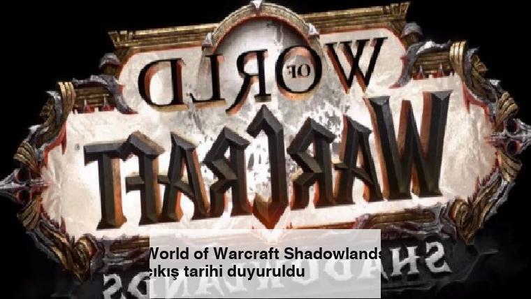 World of Warcraft Shadowlands çıkış tarihi duyuruldu