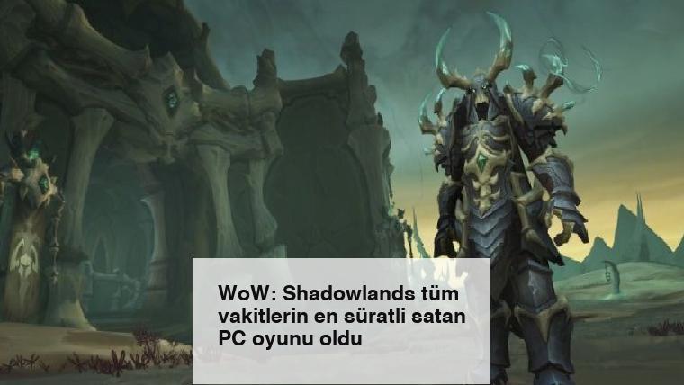 WoW: Shadowlands tüm vakitlerin en süratli satan PC oyunu oldu