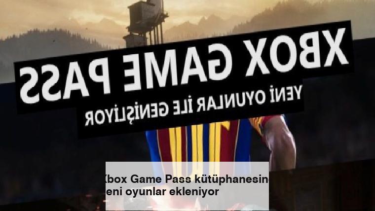 Xbox Game Pass kütüphanesine yeni oyunlar ekleniyor