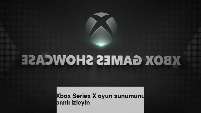 Xbox Series X oyun sunumunu canlı izleyin