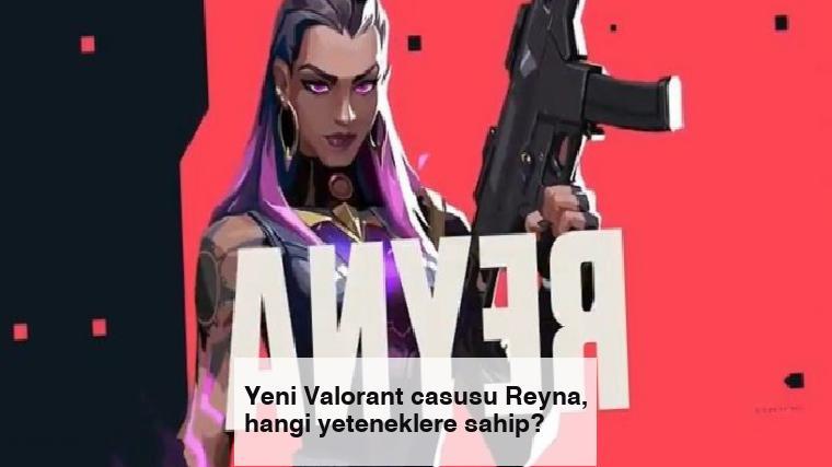 Yeni Valorant casusu Reyna, hangi yeteneklere sahip?