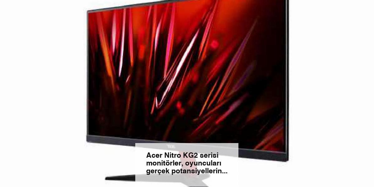 Acer Nitro KG2 serisi monitörler, oyuncuları gerçek potansiyellerine ulaştırıyor