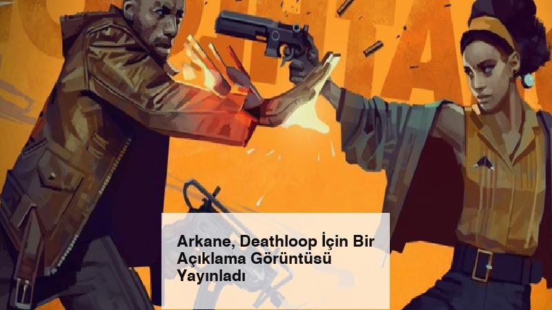 Arkane, Deathloop İçin Bir Açıklama Görüntüsü Yayınladı