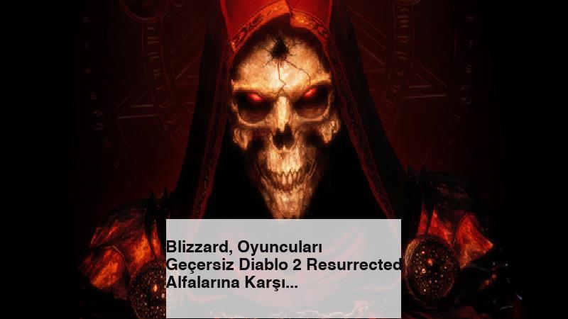 Blizzard, Oyuncuları Geçersiz Diablo 2 Resurrected Alfalarına Karşı Uyardı