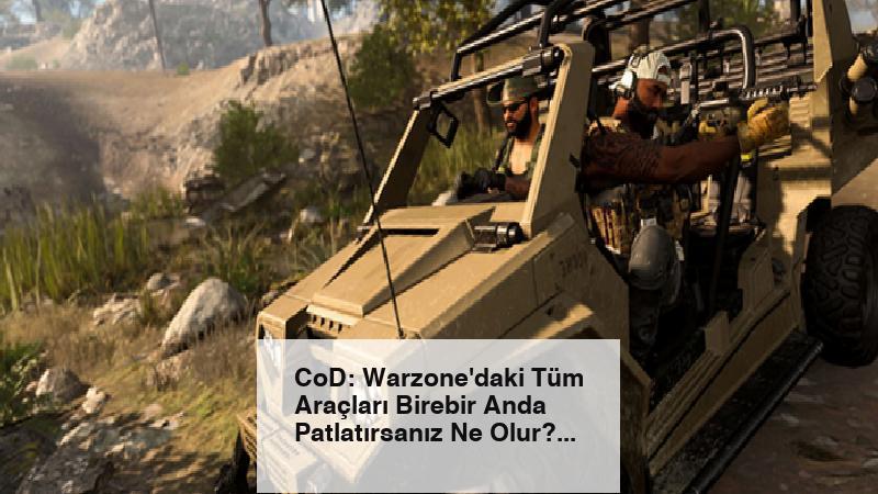CoD: Warzone'daki Tüm Araçları Birebir Anda Patlatırsanız Ne Olur?