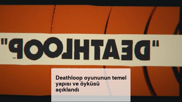 Deathloop oyununun temel yapısı ve öyküsü açıklandı