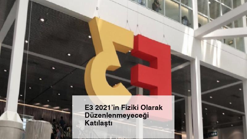 E3 2021'in Fiziki Olarak Düzenlenmeyeceği Katılaştı