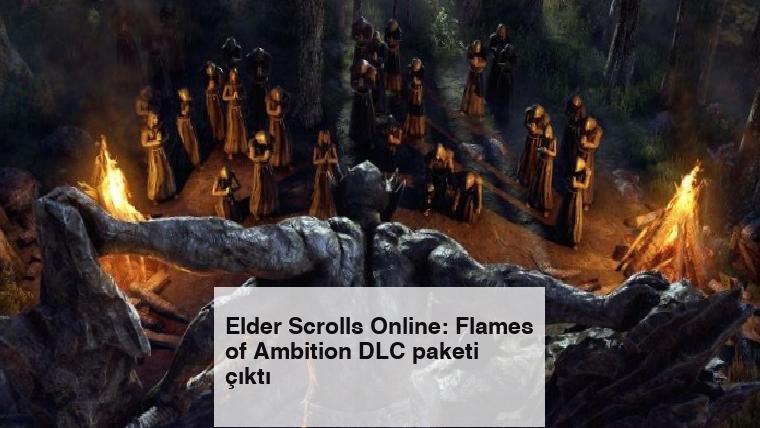 Elder Scrolls Online: Flames of Ambition DLC paketi çıktı