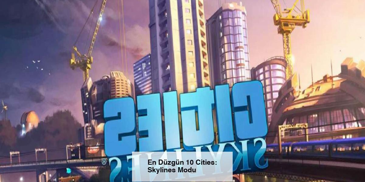 En Düzgün 10 Cities: Skylines Modu