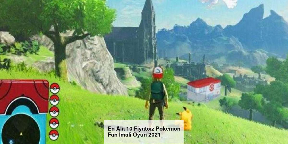 En Âlâ 10 Fiyatsız Pokemon Fan İmali Oyun 2021