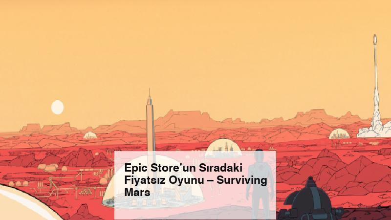 Epic Store'un Sıradaki Fiyatsız Oyunu – Surviving Mars