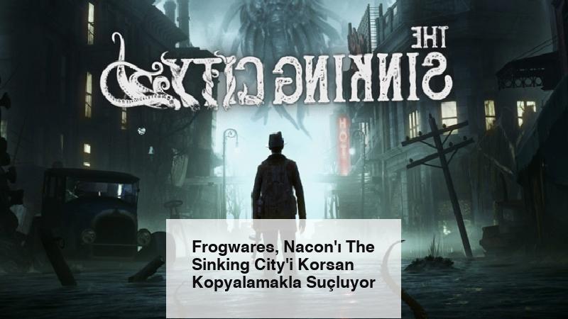 Frogwares, Nacon'ı The Sinking City'i Korsan Kopyalamakla Suçluyor