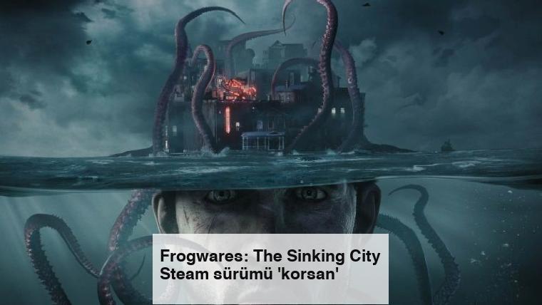 Frogwares: The Sinking City Steam sürümü 'korsan'