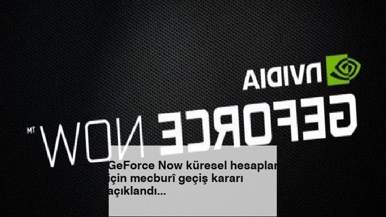 GeForce Now küresel hesaplar için mecburî geçiş kararı açıklandı